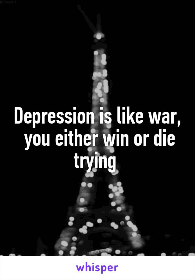 Depression is like war,  you either win or die trying