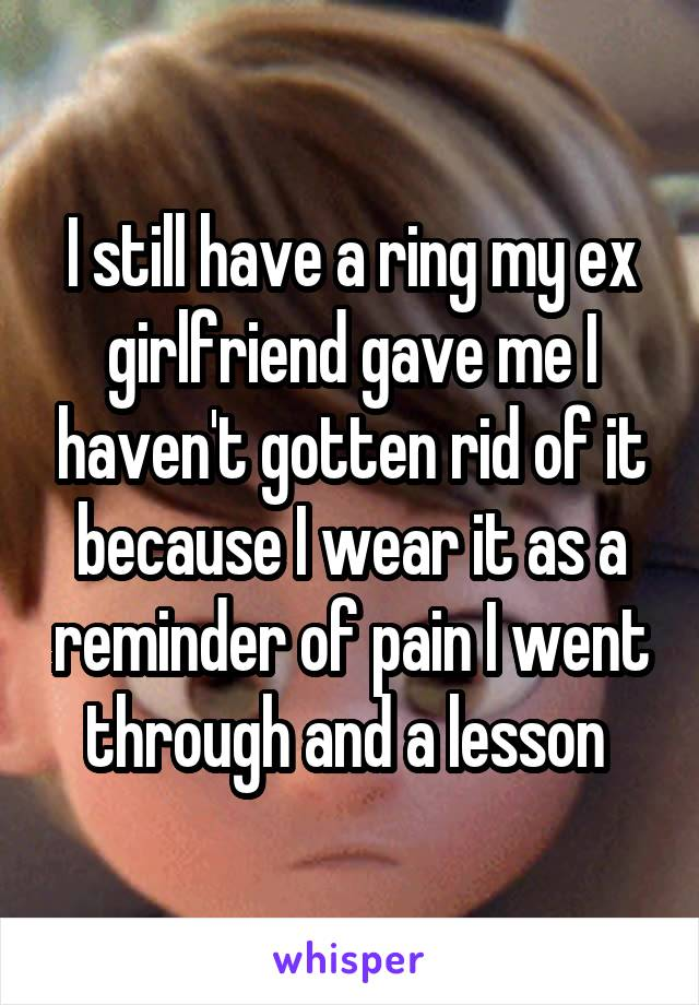 I still have a ring my ex girlfriend gave me I haven't gotten rid of it because I wear it as a reminder of pain I went through and a lesson