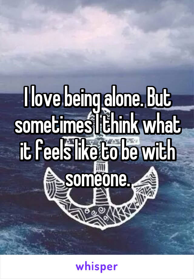 I love being alone. But sometimes I think what it feels like to be with someone.