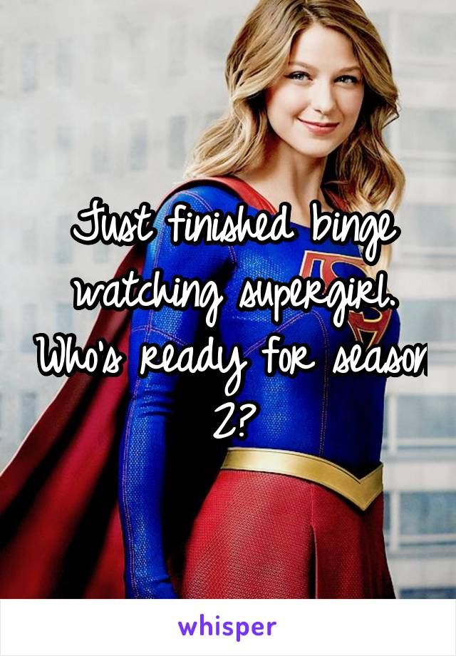 Just finished binge watching supergirl. Who's ready for season 2?