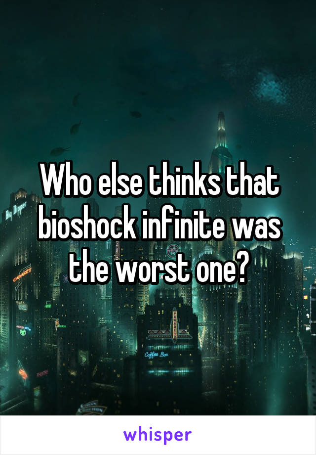 Who else thinks that bioshock infinite was the worst one?