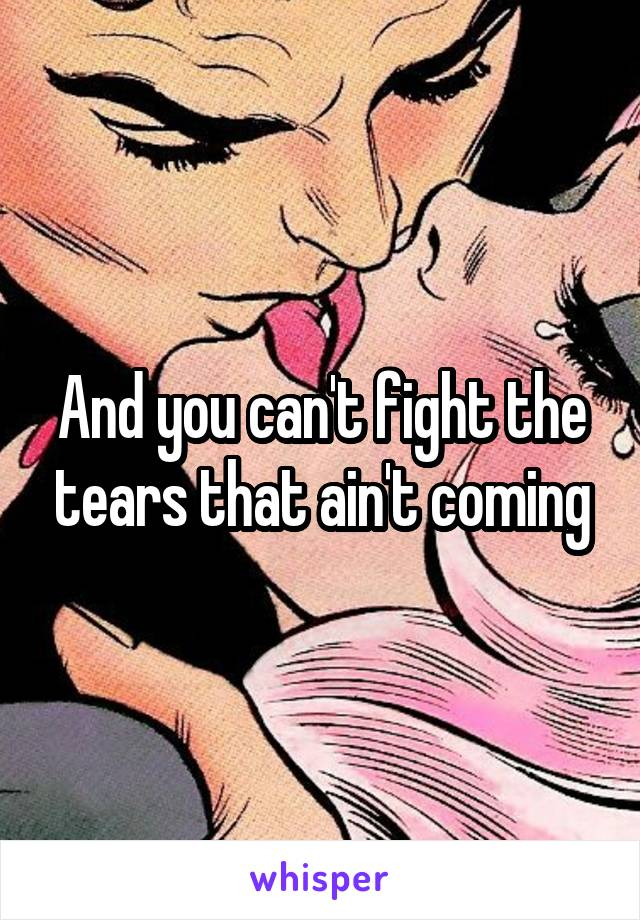 And you can't fight the tears that ain't coming