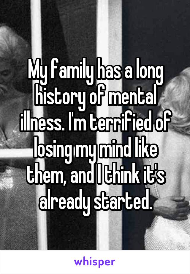 My family has a long history of mental illness. I'm terrified of losing my mind like them, and I think it's already started.