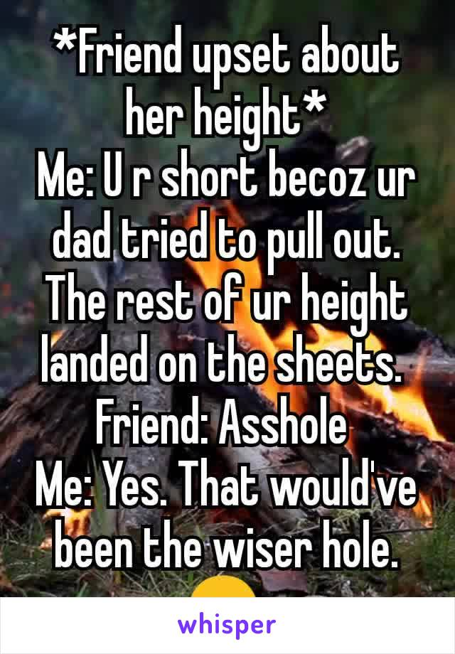 *Friend upset about her height* Me: U r short becoz ur dad tried to pull out. The rest of ur height landed on the sheets.  Friend: Asshole  Me: Yes. That would've been the wiser hole. 😎