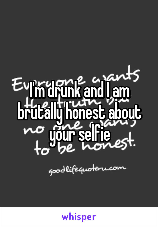 I'm drunk and I am brutally honest about your selfie