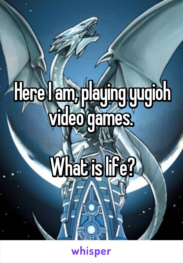Here I am, playing yugioh video games.   What is life?