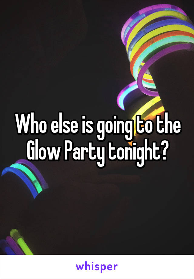 Who else is going to the Glow Party tonight?