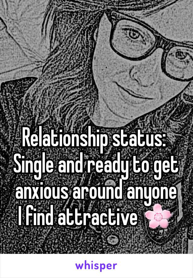 Relationship status:  Single and ready to get anxious around anyone I find attractive 🌸