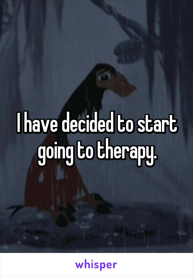 I have decided to start going to therapy.