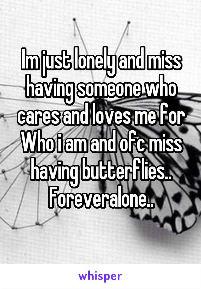 Im just lonely and miss having someone who cares and loves me for Who i am and ofc miss having butterflies.. Foreveralone..