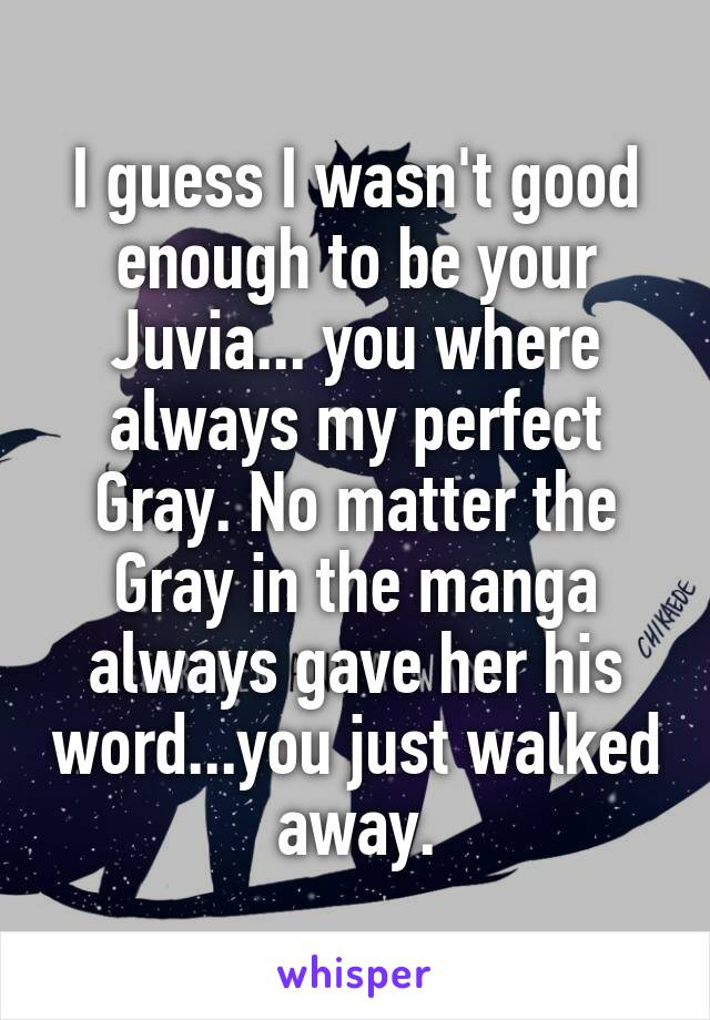 I guess I wasn't good enough to be your Juvia... you where always my perfect Gray. No matter the Gray in the manga always gave her his word...you just walked away.