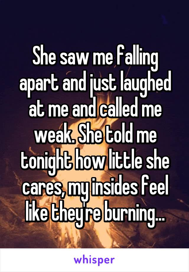 She saw me falling apart and just laughed at me and called me weak. She told me tonight how little she cares, my insides feel like they're burning...