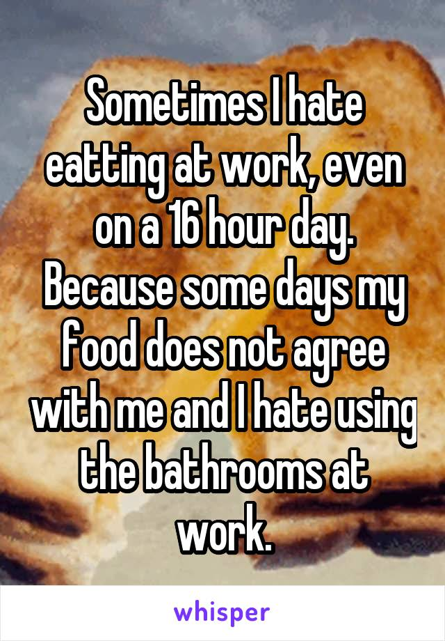 Sometimes I hate eatting at work, even on a 16 hour day. Because some days my food does not agree with me and I hate using the bathrooms at work.