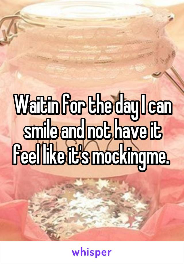 Waitin for the day I can smile and not have it feel like it's mockingme.
