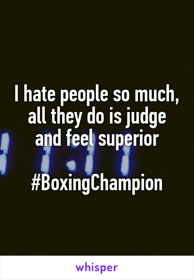 I hate people so much, all they do is judge and feel superior  #BoxingChampion