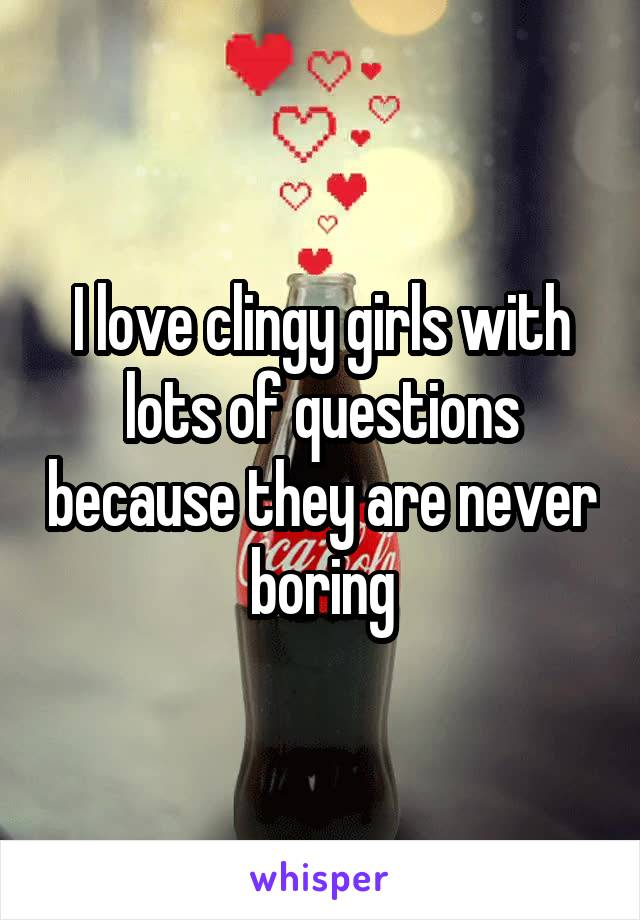 I love clingy girls with lots of questions because they are never boring