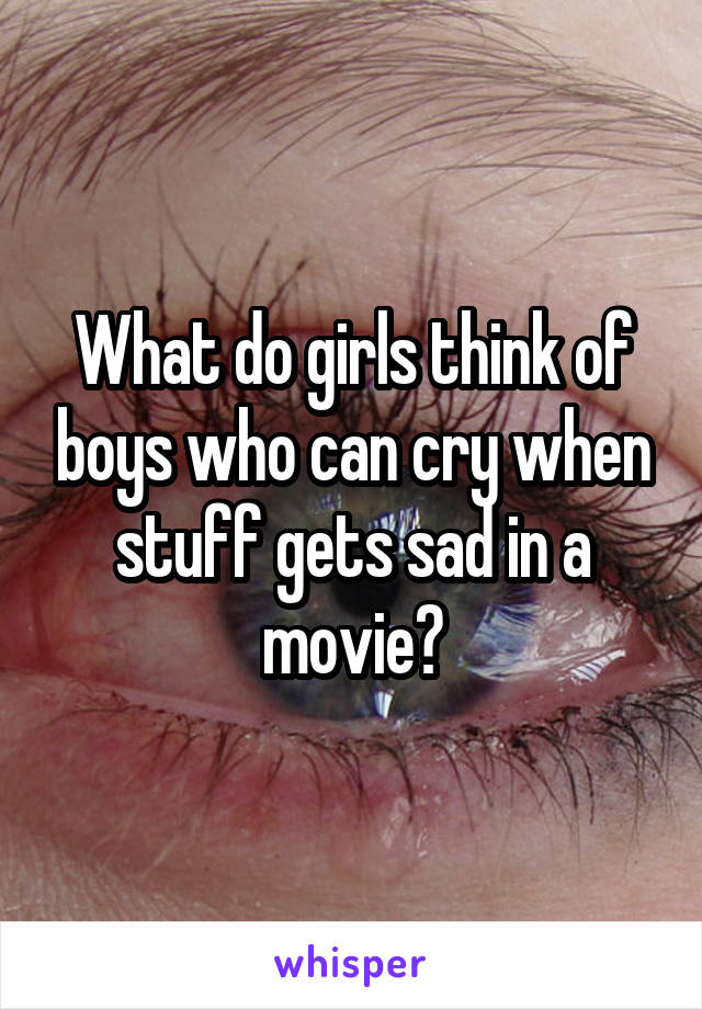 What do girls think of boys who can cry when stuff gets sad in a movie?
