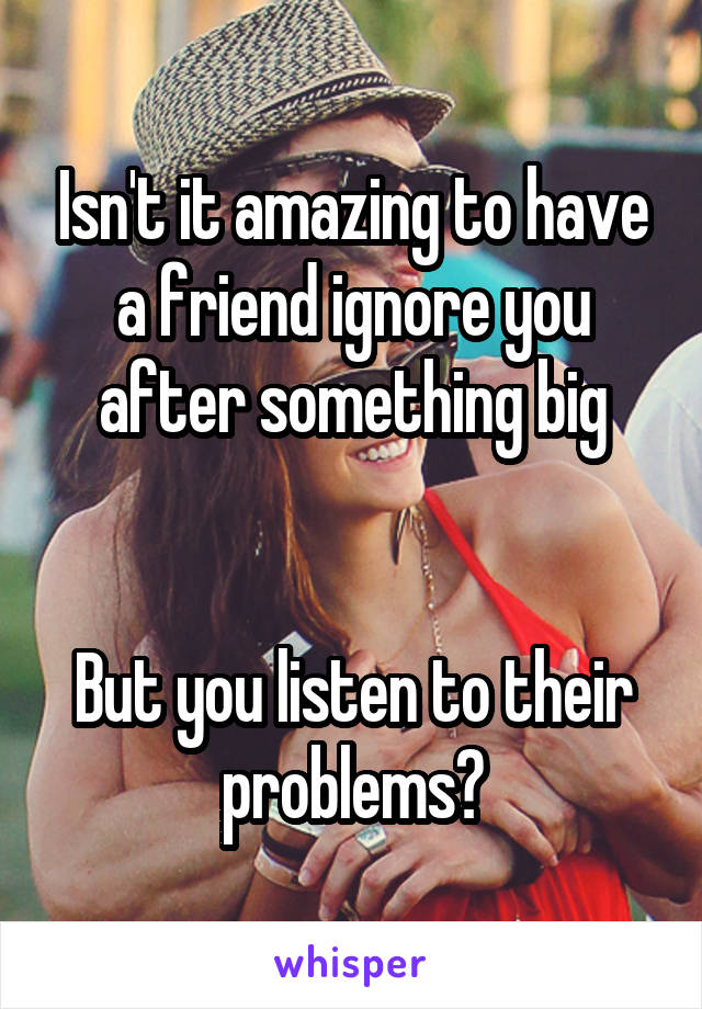 Isn't it amazing to have a friend ignore you after something big   But you listen to their problems?