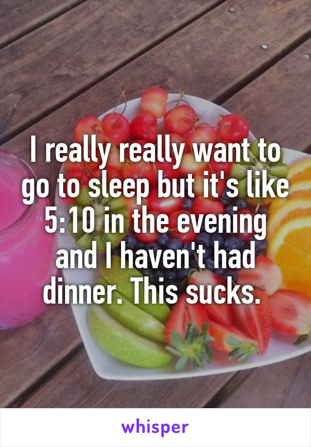 I really really want to go to sleep but it's like 5:10 in the evening and I haven't had dinner. This sucks.
