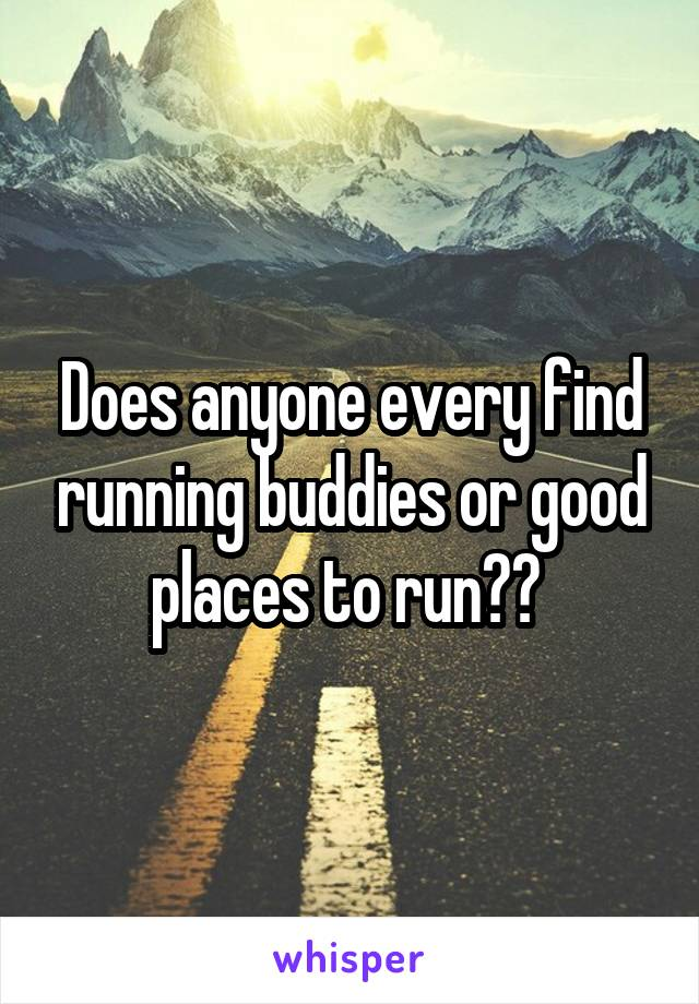 Does anyone every find running buddies or good places to run??