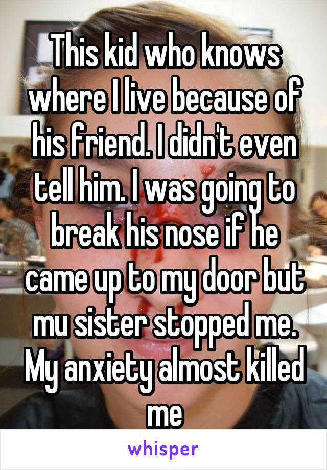 This kid who knows where I live because of his friend. I didn't even tell him. I was going to break his nose if he came up to my door but mu sister stopped me. My anxiety almost killed me