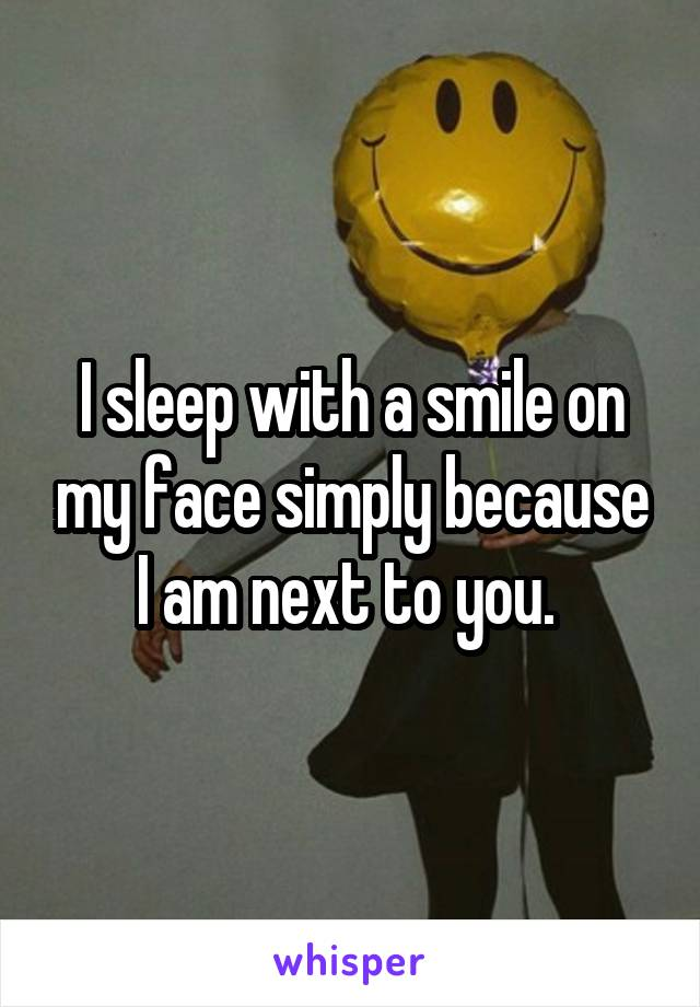 I sleep with a smile on my face simply because I am next to you.