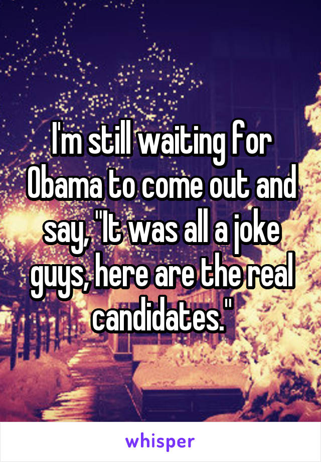 """I'm still waiting for Obama to come out and say, """"It was all a joke guys, here are the real candidates."""""""