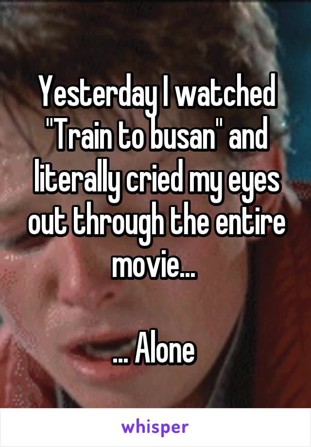 """Yesterday I watched """"Train to busan"""" and literally cried my eyes out through the entire movie...   ... Alone"""
