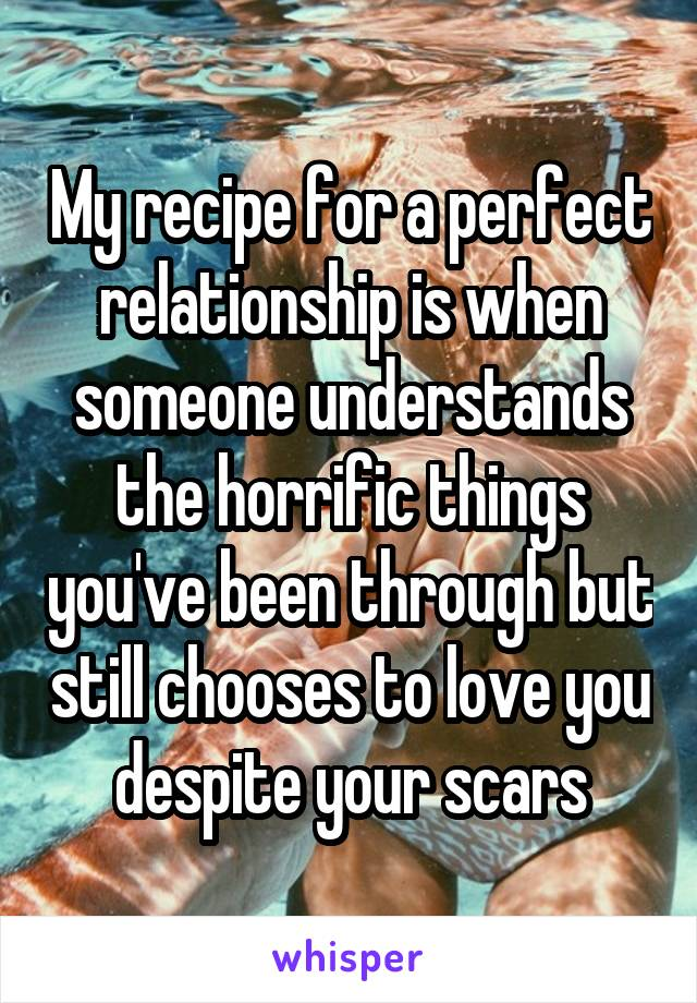 My recipe for a perfect relationship is when someone understands the horrific things you've been through but still chooses to love you despite your scars