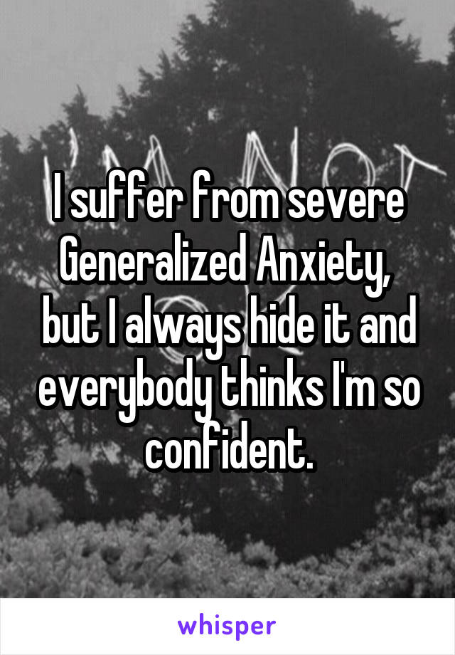 I suffer from severe Generalized Anxiety,  but I always hide it and everybody thinks I'm so confident.