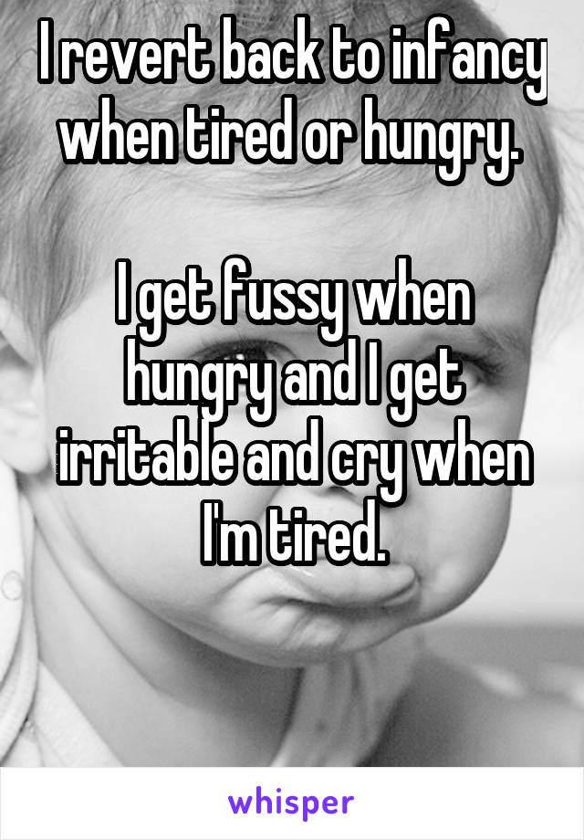 I revert back to infancy when tired or hungry.   I get fussy when hungry and I get irritable and cry when I'm tired.