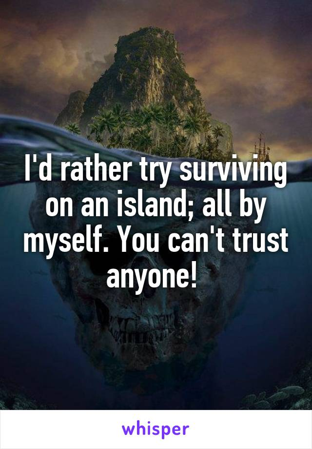 I'd rather try surviving on an island; all by myself. You can't trust anyone!