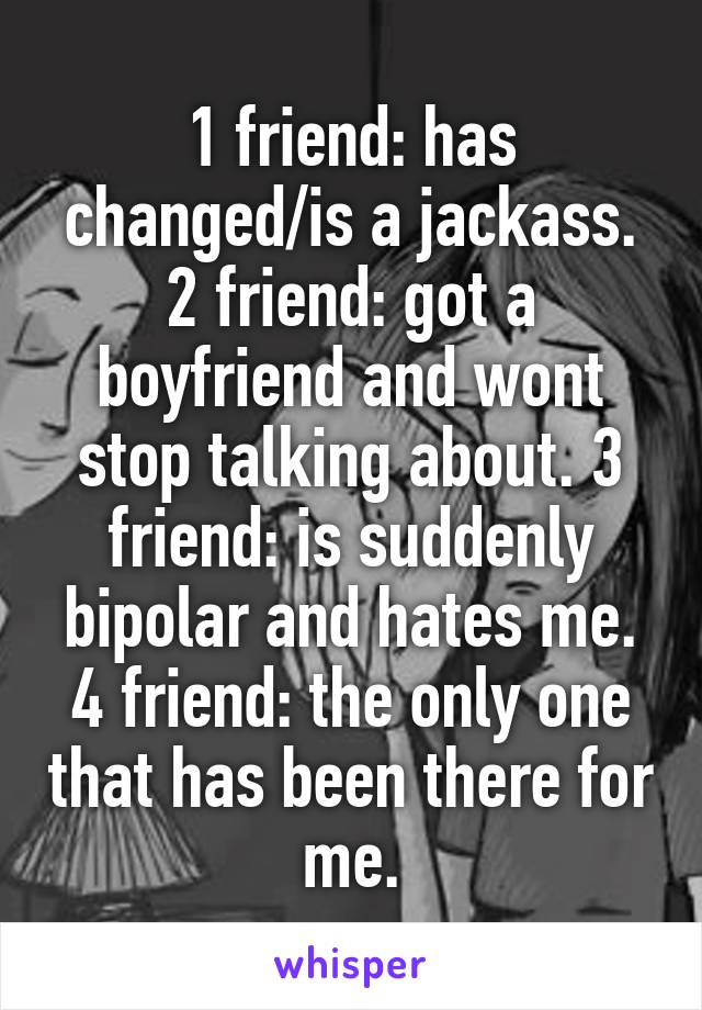 1 friend: has changed/is a jackass. 2 friend: got a boyfriend and wont stop talking about. 3 friend: is suddenly bipolar and hates me. 4 friend: the only one that has been there for me.