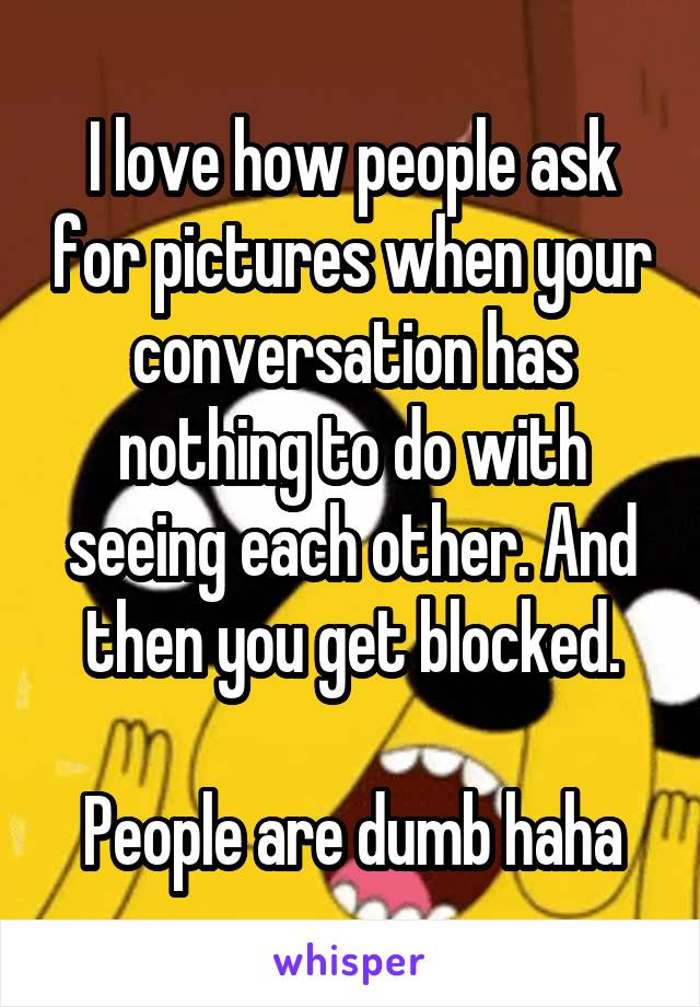 I love how people ask for pictures when your conversation has nothing to do with seeing each other. And then you get blocked.  People are dumb haha
