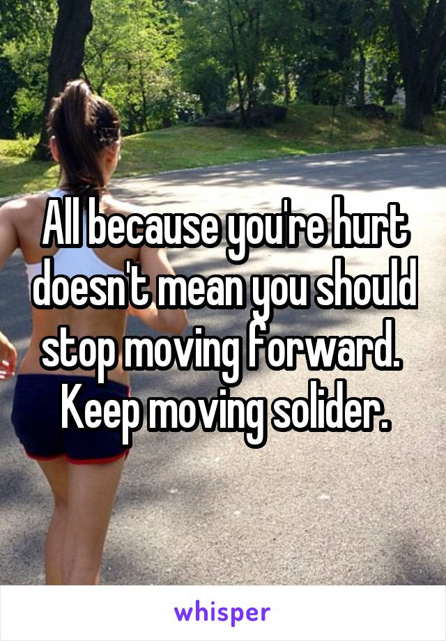 All because you're hurt doesn't mean you should stop moving forward.  Keep moving solider.