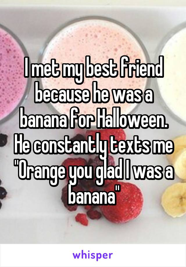 """I met my best friend because he was a banana for Halloween. He constantly texts me """"Orange you glad I was a banana"""""""