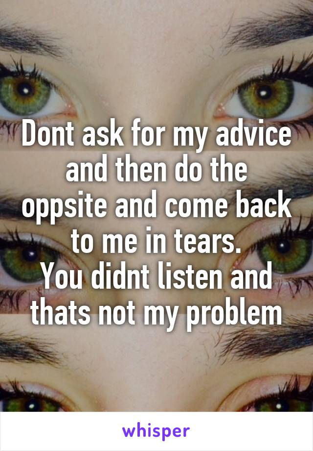 Dont ask for my advice and then do the oppsite and come back to me in tears. You didnt listen and thats not my problem