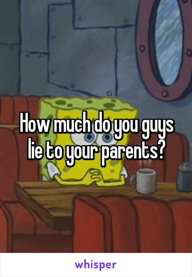 How much do you guys lie to your parents?