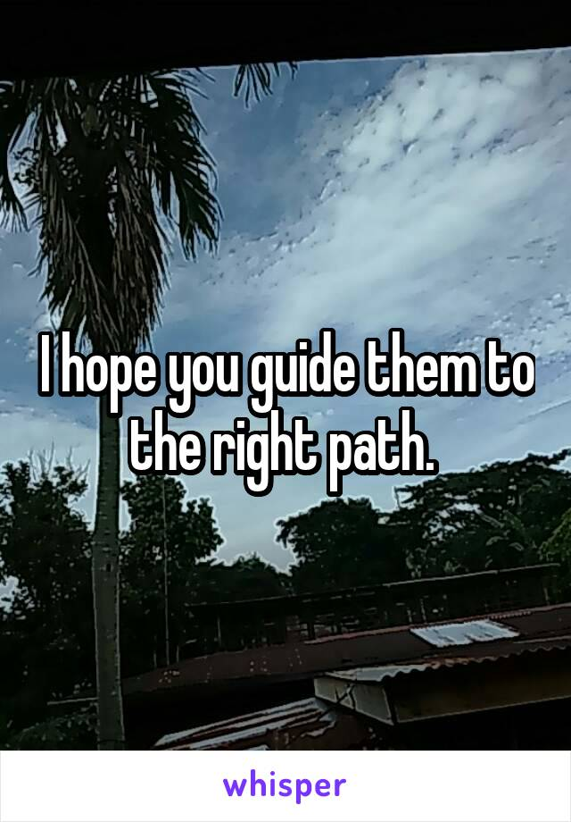 I hope you guide them to the right path.