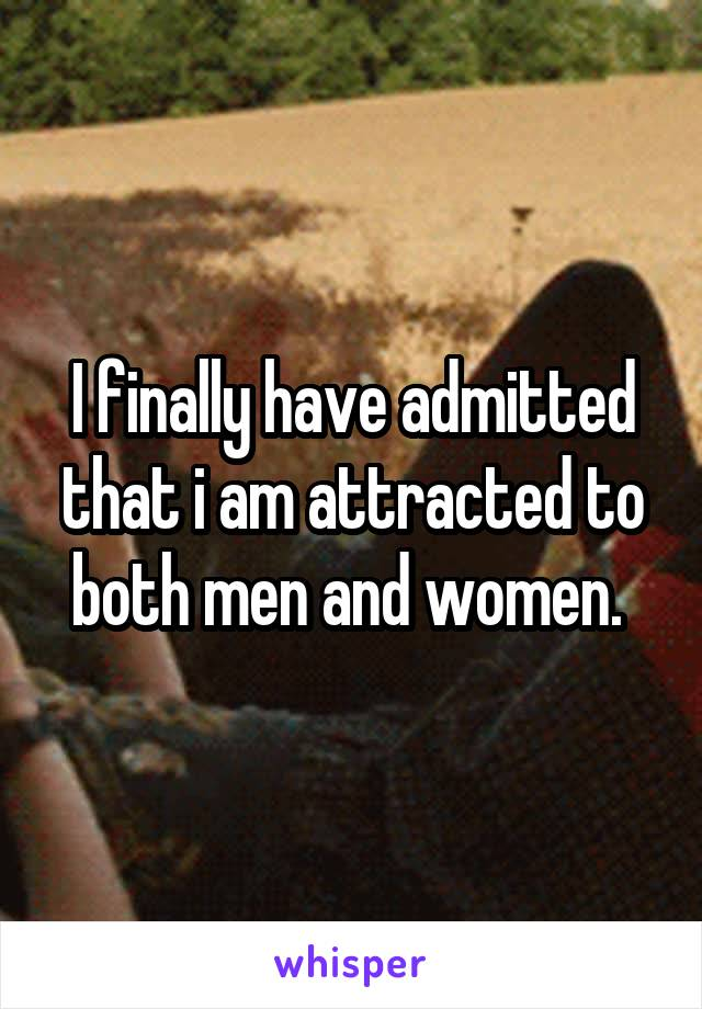 I finally have admitted that i am attracted to both men and women.