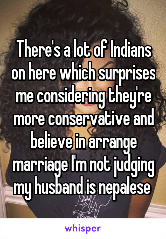 There's a lot of Indians on here which surprises me considering they're more conservative and believe in arrange marriage I'm not judging my husband is nepalese
