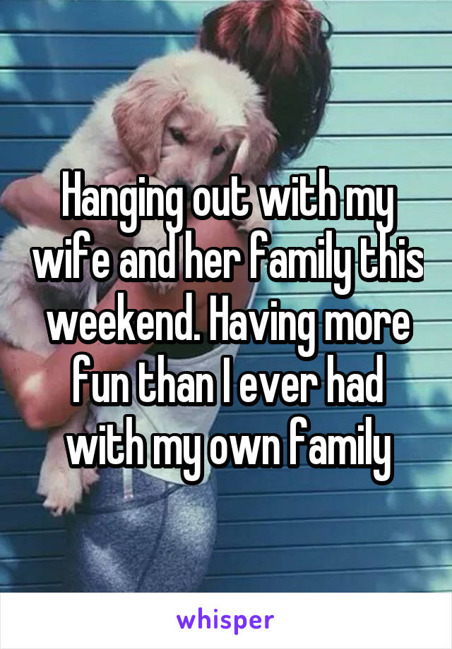 Hanging out with my wife and her family this weekend. Having more fun than I ever had with my own family
