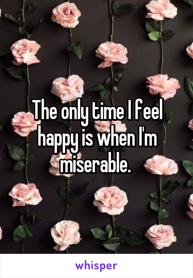 The only time I feel happy is when I'm miserable.