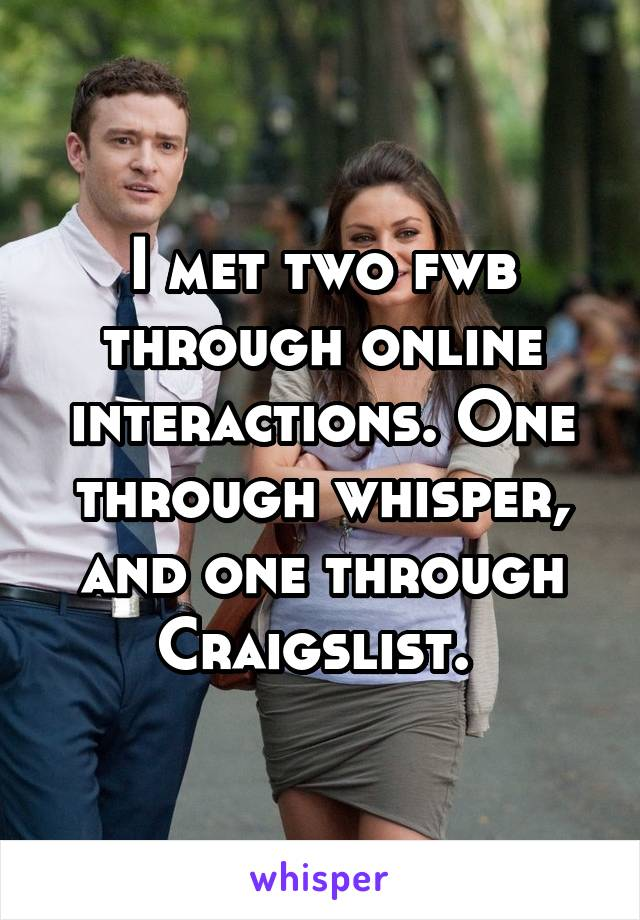 I met two fwb through online interactions. One through whisper, and one through Craigslist.