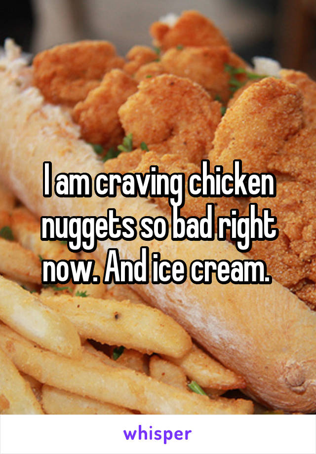 I am craving chicken nuggets so bad right now. And ice cream.