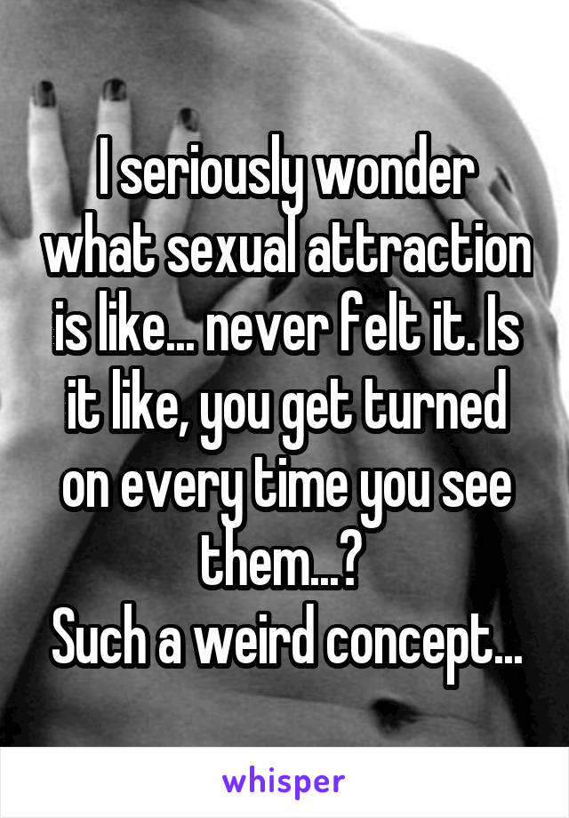 I seriously wonder what sexual attraction is like... never felt it. Is it like, you get turned on every time you see them...?  Such a weird concept...