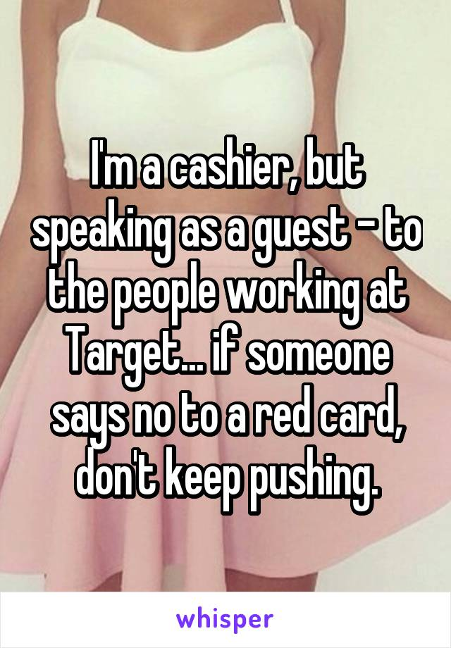 I'm a cashier, but speaking as a guest - to the people working at Target... if someone says no to a red card, don't keep pushing.