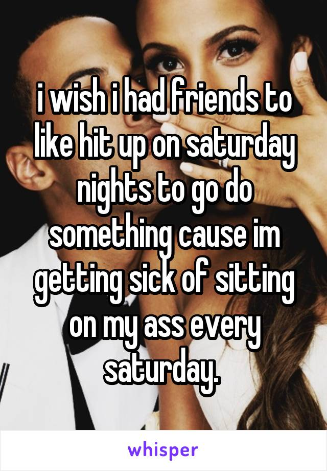 i wish i had friends to like hit up on saturday nights to go do something cause im getting sick of sitting on my ass every saturday.