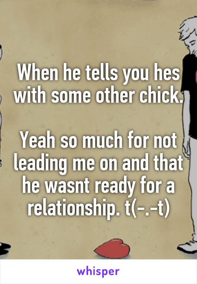 When he tells you hes with some other chick.  Yeah so much for not leading me on and that he wasnt ready for a relationship. t(-.-t)