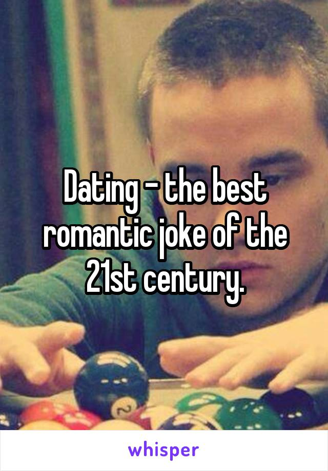 Dating - the best romantic joke of the 21st century.